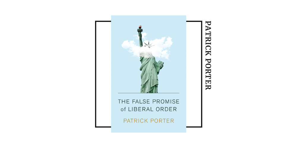 Book cover of Patrick Porter's 'the False Promise of Liberal Order'